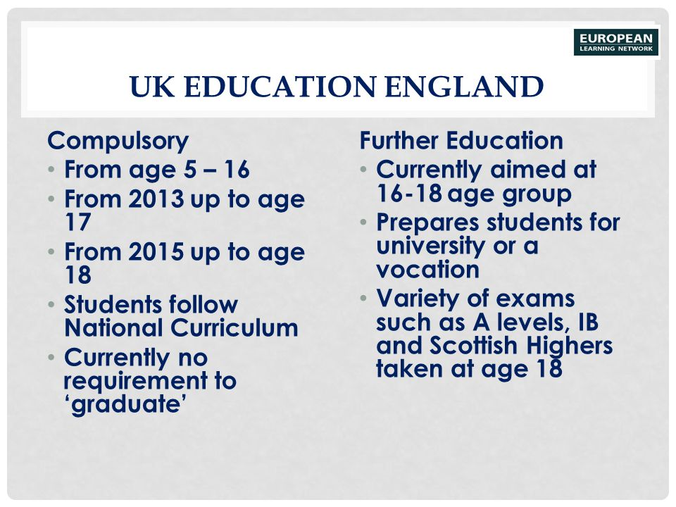 UK EDUCATION ENGLAND Compulsory From age 5 – 16 From 2013 up to age 17 From 2015 up to age 18 Students follow National Curriculum Currently no require