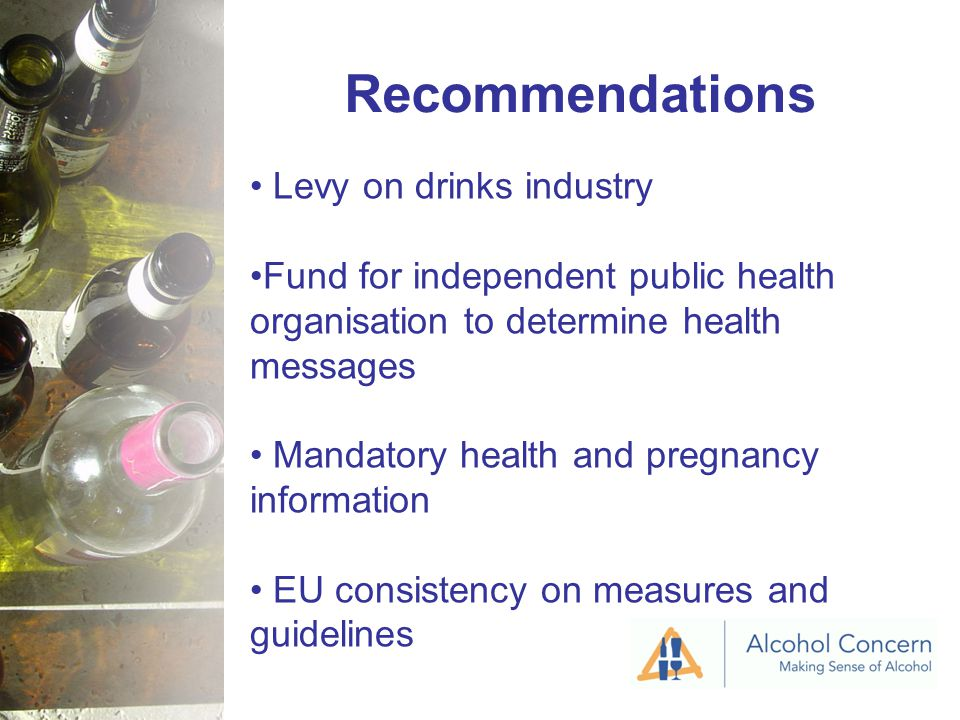 Recommendations Levy on drinks industry Fund for independent public health organisation to determine health messages Mandatory health and pregnancy information EU consistency on measures and guidelines