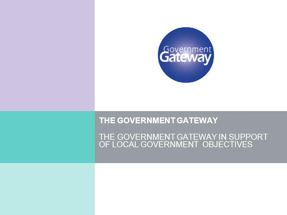 THE GOVERNMENT GATEWAY THE GOVERNMENT GATEWAY IN SUPPORT OF LOCAL GOVERNMENT OBJECTIVES