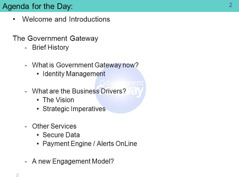 2 Agenda for the Day: Welcome and Introductions The Government Gateway ­Brief History ­What is Government Gateway now.