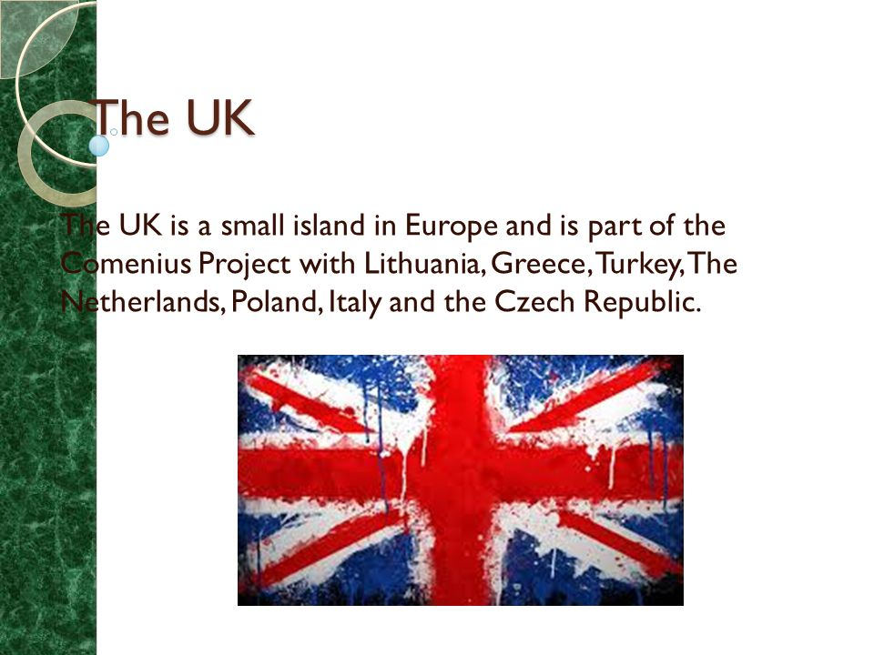 The UK The UK is a small island in Europe and is part of the Comenius Project with Lithuania, Greece, Turkey, The Netherlands, Poland, Italy and the Czech Republic.