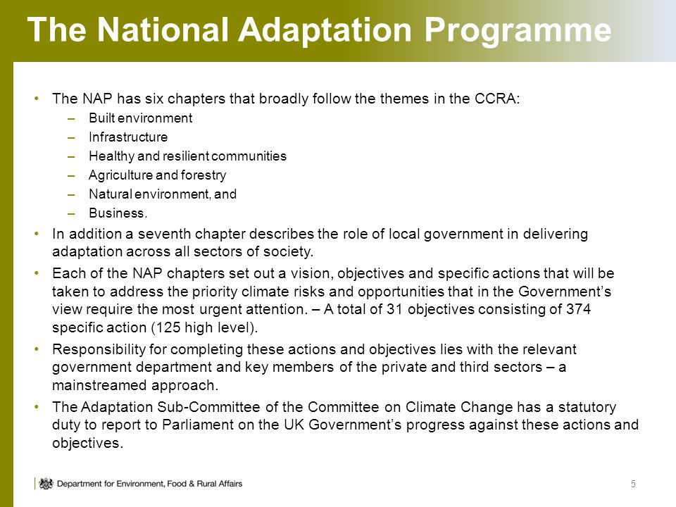 The National Adaptation Programme The NAP has six chapters that broadly follow the themes in the CCRA: –Built environment –Infrastructure –Healthy and resilient communities –Agriculture and forestry –Natural environment, and –Business.