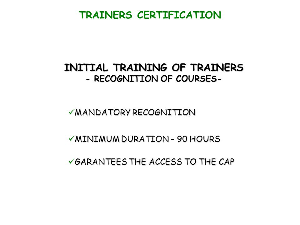 TRAINERS CERTIFICATION INITIAL TRAINING OF TRAINERS - RECOGNITION OF COURSES- MANDATORY RECOGNITION MANDATORY RECOGNITION MINIMUM DURATION – 90 HOURS MINIMUM DURATION – 90 HOURS GARANTEES THE ACCESS TO THE CAP GARANTEES THE ACCESS TO THE CAP