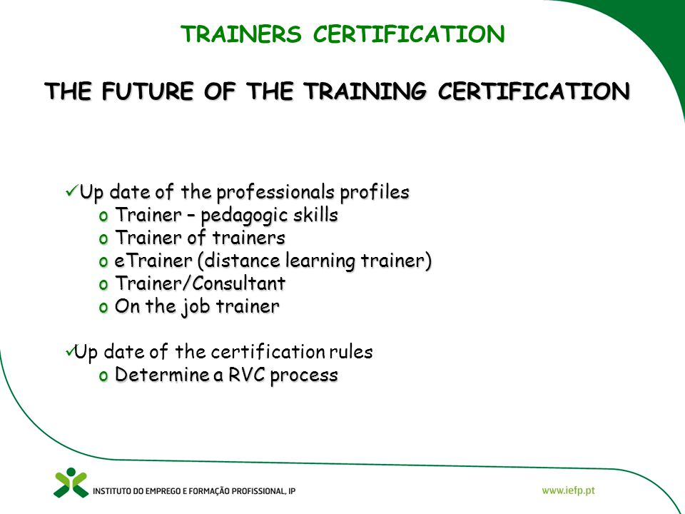 TRAINERS CERTIFICATION THE FUTURE OF THE TRAINING CERTIFICATION Up date of the professionals profiles Up date of the professionals profiles o Trainer – pedagogic skills o Trainer of trainers o eTrainer (distance learning trainer) o Trainer/Consultant o On the job trainer Up date of the certification rules o Determine a RVC process