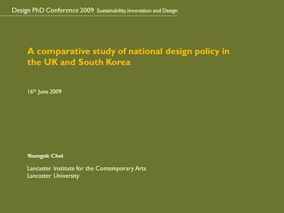 Design PhD Conference 2009 Sustainability, Innovation and Design A comparative study of national design policy in the UK and South Korea 16 th June 2009 Youngok Choi Lancaster Institute for the Contemporary Arts Lancaster University