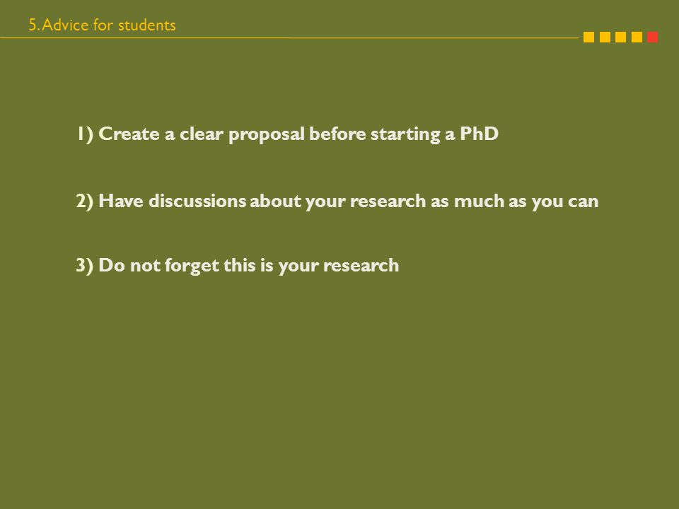 5. Advice for students 1) Create a clear proposal before starting a PhD 2) Have discussions about your research as much as you can 3) Do not forget th