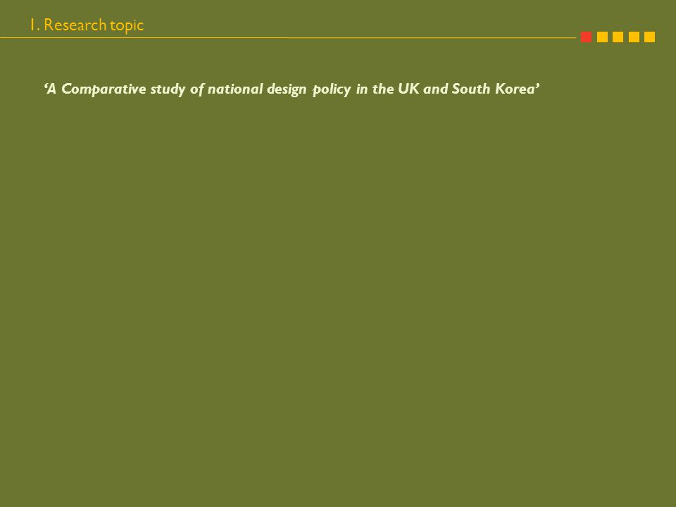 1. Research topic 'A Comparative study of national design policy in the UK and South Korea'