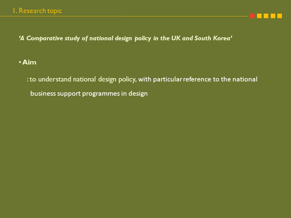 1. Research topic 'A Comparative study of national design policy in the UK and South Korea' Aim : to understand national design policy, with particula