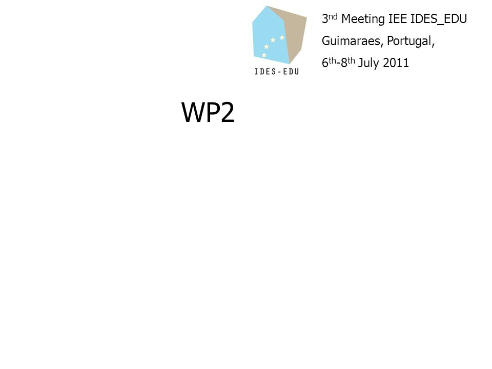 3 nd Meeting IEE IDES_EDU Guimaraes, Portugal, 6 th -8 th July 2011 WP2