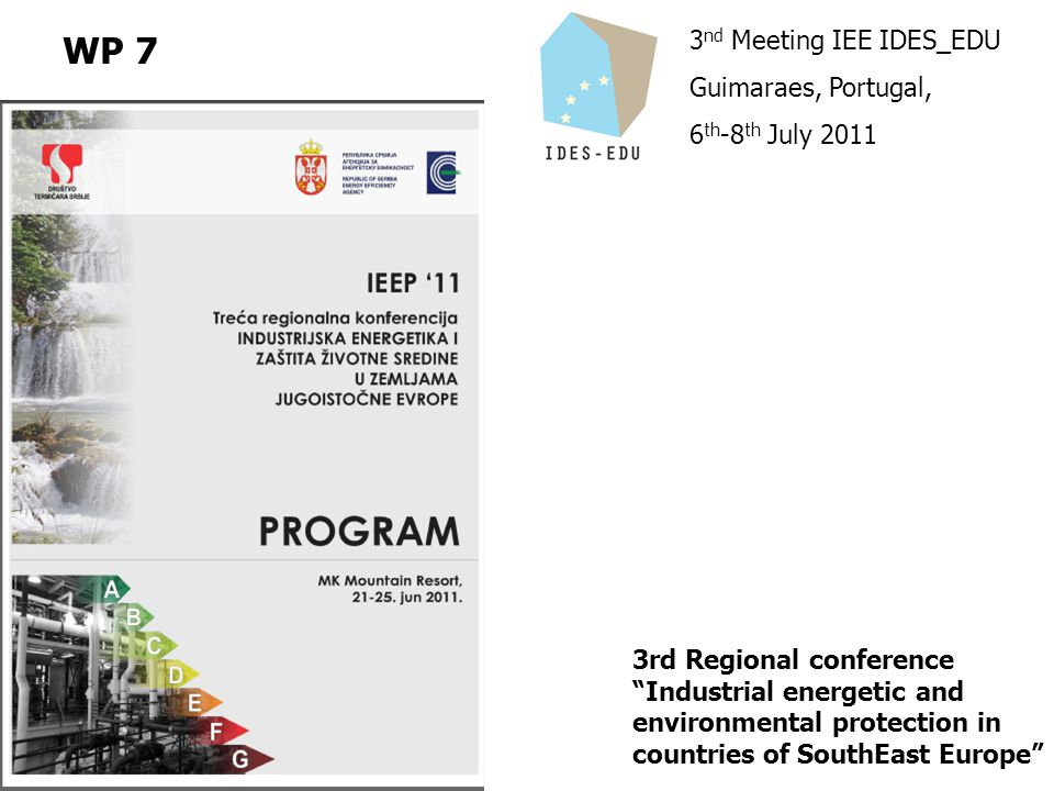 3 nd Meeting IEE IDES_EDU Guimaraes, Portugal, 6 th -8 th July 2011 WP 7 3rd Regional conference Industrial energetic and environmental protection in countries of SouthEast Europe