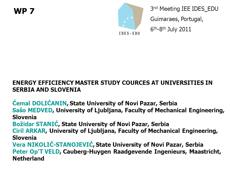 3 nd Meeting IEE IDES_EDU Guimaraes, Portugal, 6 th -8 th July 2011 WP 7 ENERGY EFFICIENCY MASTER STUDY COURCES AT UNIVERSITIES IN SERBIA AND SLOVENIA