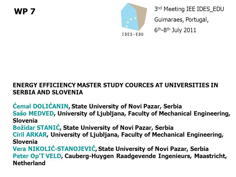 3 nd Meeting IEE IDES_EDU Guimaraes, Portugal, 6 th -8 th July 2011 WP 7 ENERGY EFFICIENCY MASTER STUDY COURCES AT UNIVERSITIES IN SERBIA AND SLOVENIA Ćemal DOLIĆANIN, State University of Novi Pazar, Serbia Sašo MEDVED, University of Ljubljana, Faculty of Mechanical Engineering, Slovenia Božidar STANIĆ, State University of Novi Pazar, Serbia Ciril ARKAR, University of Ljubljana, Faculty of Mechanical Engineering, Slovenia Vera NIKOLIĆ-STANOJEVIĆ, State University of Novi Pazar, Serbia Peter Op T VELD, Cauberg-Huygen Raadgevende Ingenieurs, Maastricht, Netherland