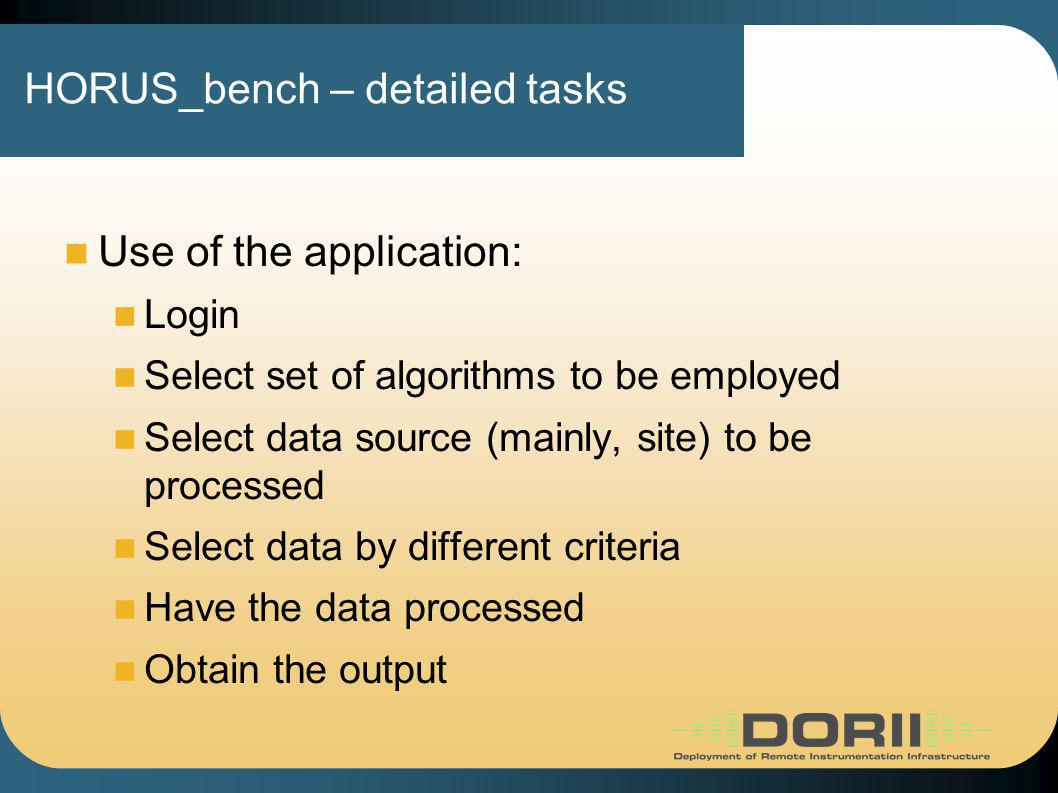HORUS_bench – detailed tasks Use of the application: Login Select set of algorithms to be employed Select data source (mainly, site) to be processed Select data by different criteria Have the data processed Obtain the output