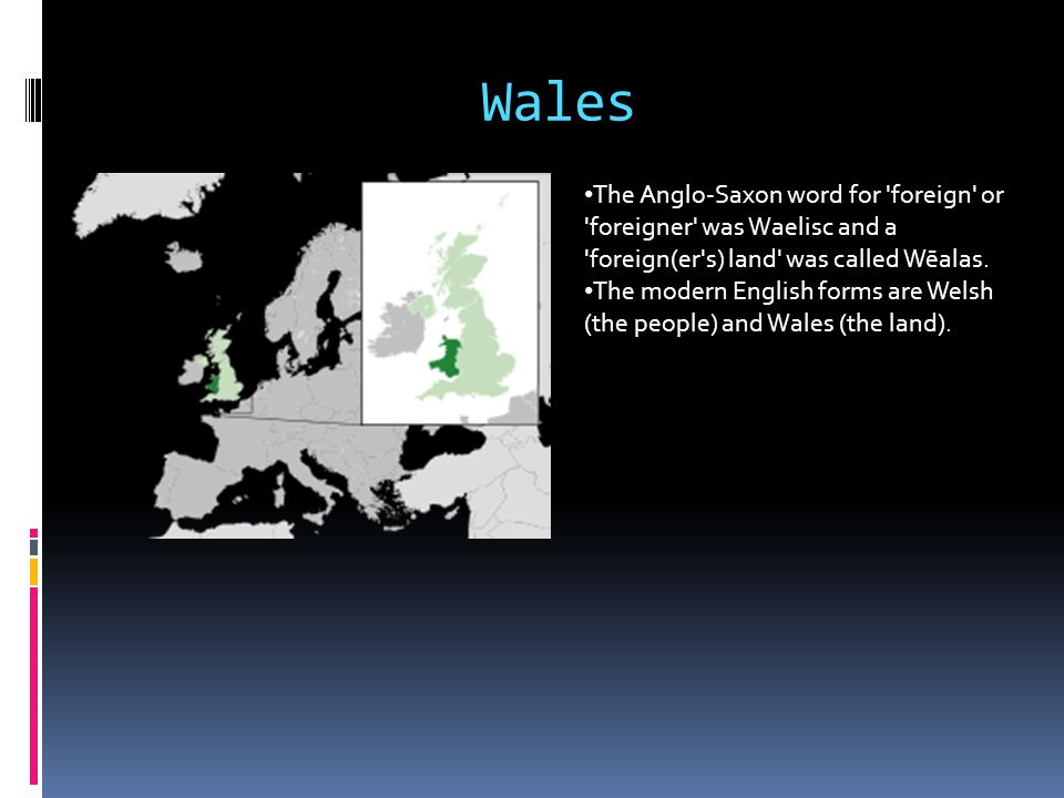 Wales The Anglo-Saxon word for foreign or foreigner was Waelisc and a foreign(er s) land was called Wēalas.