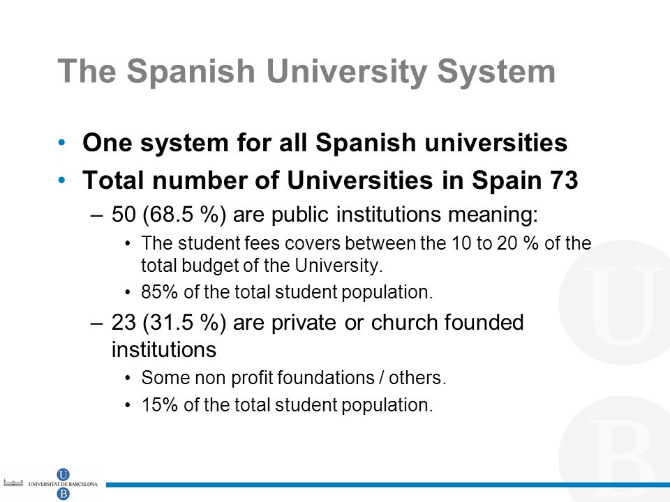 The Spanish University System One system for all Spanish universities Total number of Universities in Spain 73 –50 (68.5 %) are public institutions meaning: The student fees covers between the 10 to 20 % of the total budget of the University.