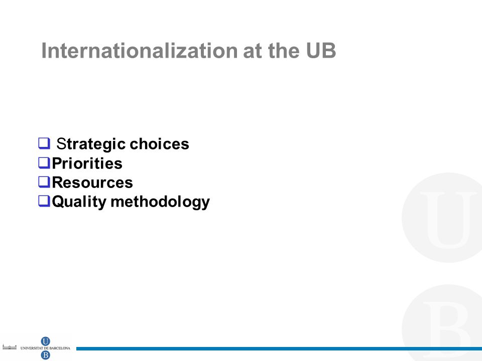 Internationalization at the UB  Strategic choices  Priorities  Resources  Quality methodology
