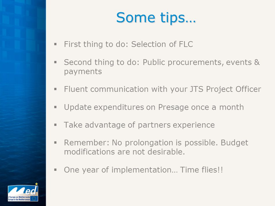 Some tips…  First thing to do: Selection of FLC  Second thing to do: Public procurements, events & payments  Fluent communication with your JTS Project Officer  Update expenditures on Presage once a month  Take advantage of partners experience  Remember: No prolongation is possible.
