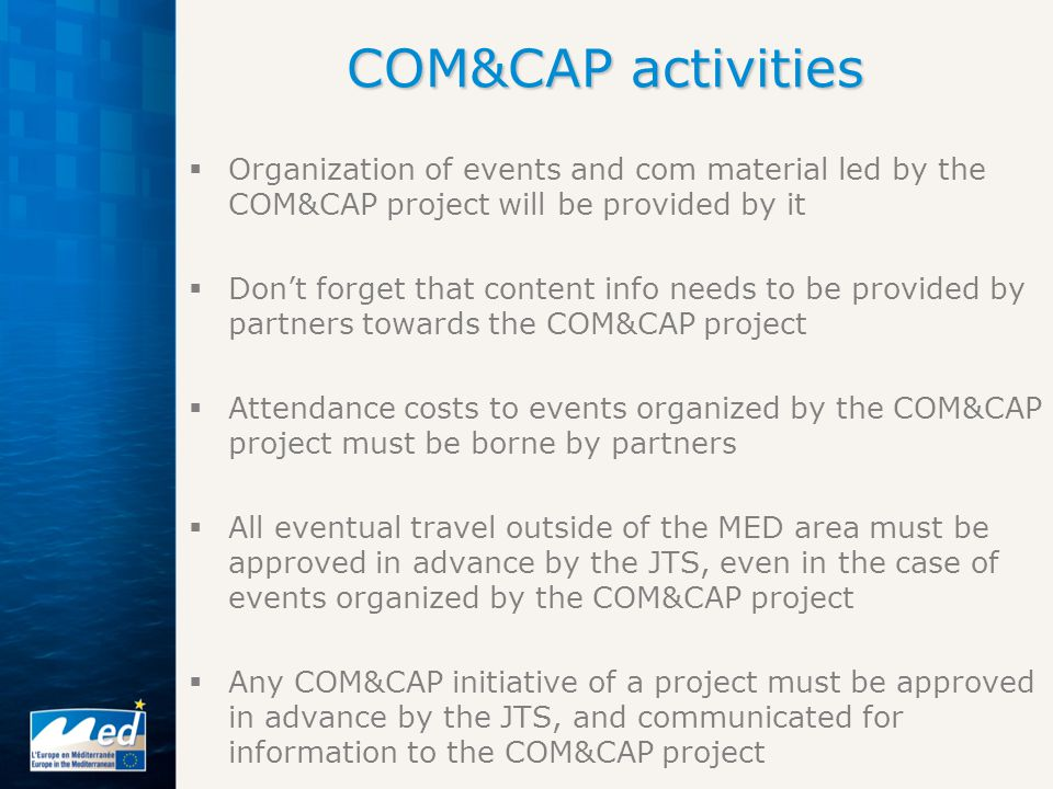  Organization of events and com material led by the COM&CAP project will be provided by it  Don't forget that content info needs to be provided by partners towards the COM&CAP project  Attendance costs to events organized by the COM&CAP project must be borne by partners  All eventual travel outside of the MED area must be approved in advance by the JTS, even in the case of events organized by the COM&CAP project  Any COM&CAP initiative of a project must be approved in advance by the JTS, and communicated for information to the COM&CAP project COM&CAP activities