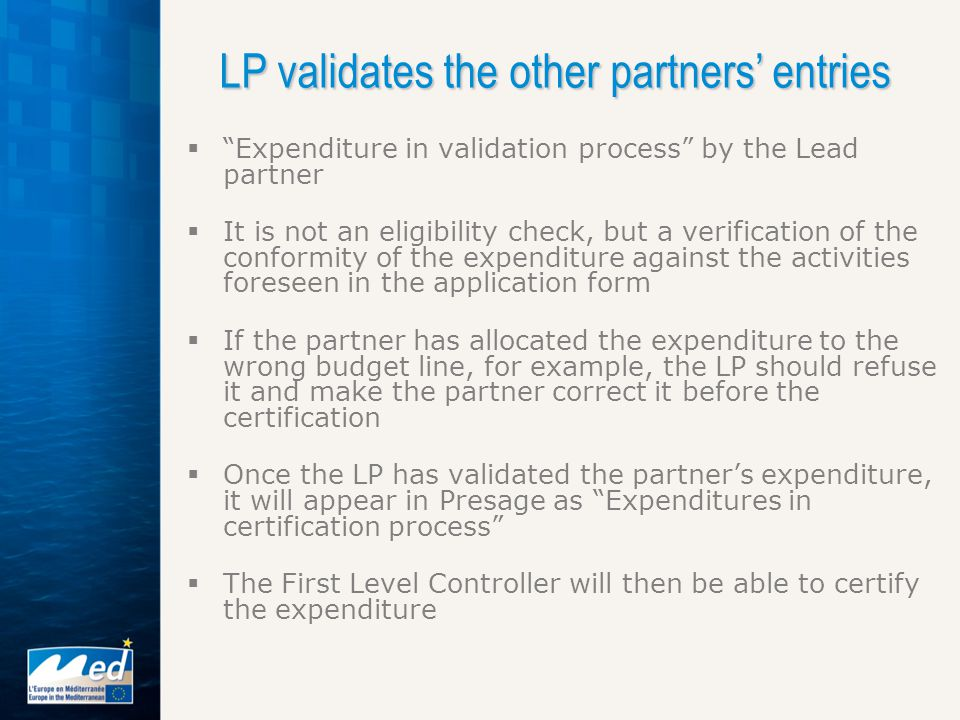  Expenditure in validation process by the Lead partner  It is not an eligibility check, but a verification of the conformity of the expenditure against the activities foreseen in the application form  If the partner has allocated the expenditure to the wrong budget line, for example, the LP should refuse it and make the partner correct it before the certification  Once the LP has validated the partner's expenditure, it will appear in Presage as Expenditures in certification process  The First Level Controller will then be able to certify the expenditure LP validates the other partners' entries