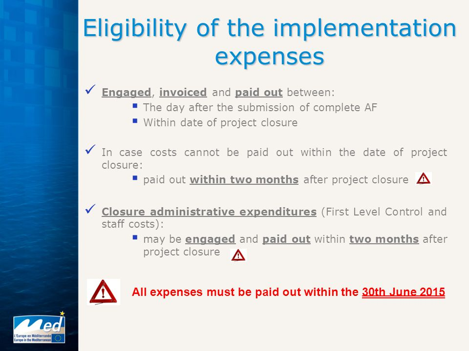 Engaged, invoiced and paid out between:  The day after the submission of complete AF  Within date of project closure In case costs cannot be paid out within the date of project closure:  paid out within two months after project closure Closure administrative expenditures (First Level Control and staff costs):  may be engaged and paid out within two months after project closure Eligibility of the implementation expenses All expenses must be paid out within the 30th June 2015
