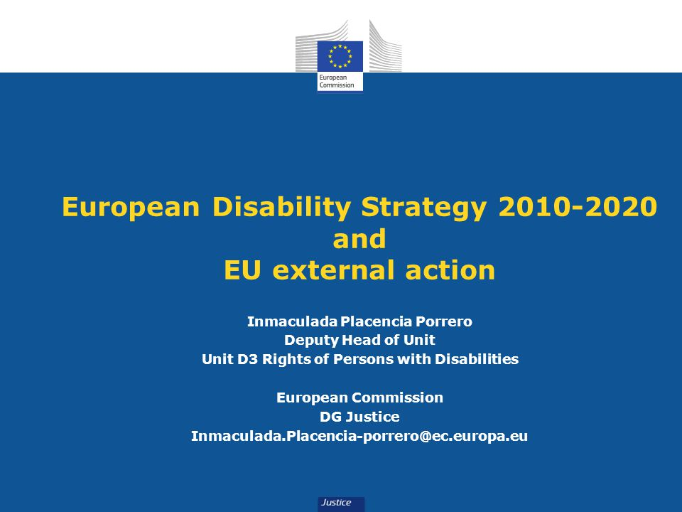 European Disability Strategy 2010-2020 and EU external action Inmaculada Placencia Porrero Deputy Head of Unit Unit D3 Rights of Persons with Disabili