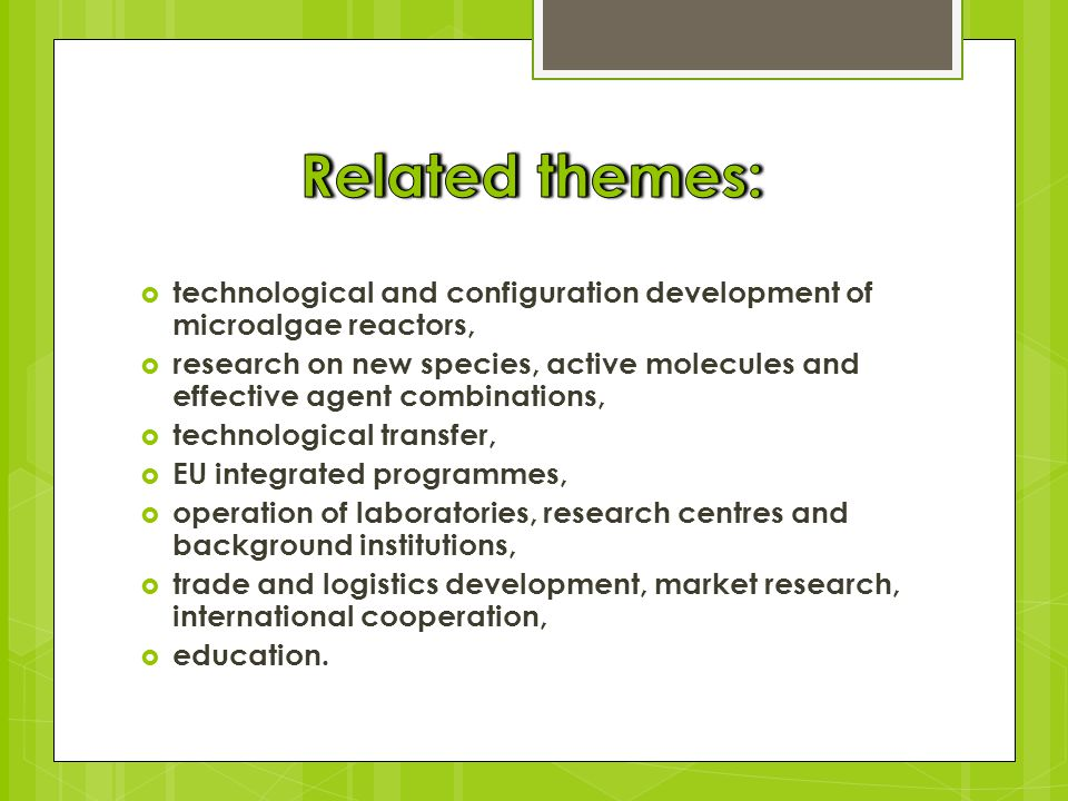  technological and configuration development of microalgae reactors,  research on new species, active molecules and effective agent combinations,  technological transfer,  EU integrated programmes,  operation of laboratories, research centres and background institutions,  trade and logistics development, market research, international cooperation,  education.