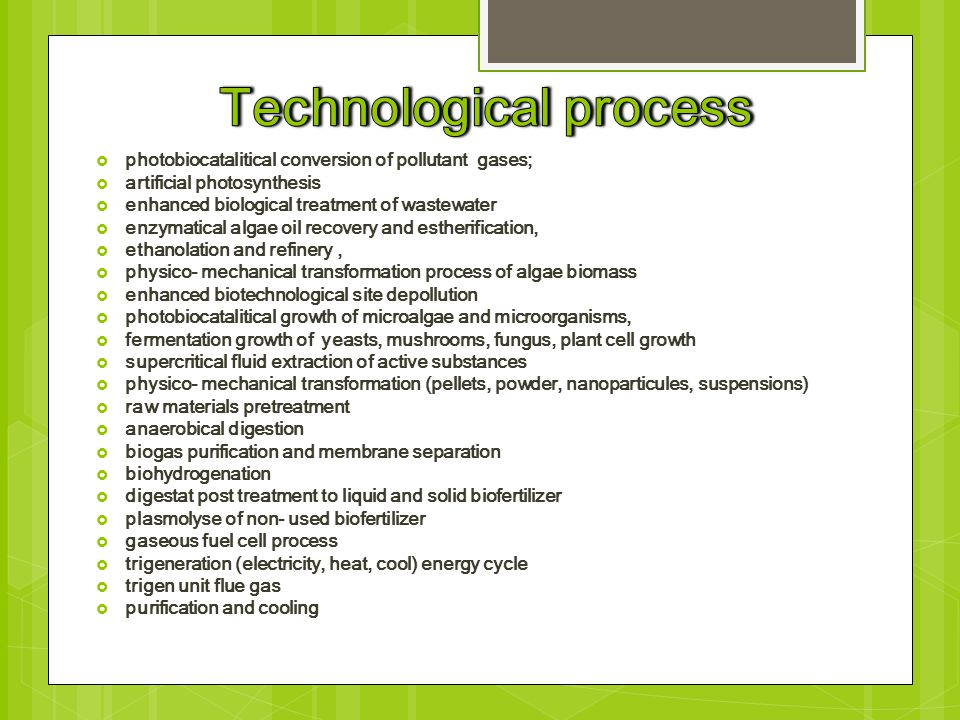  photobiocatalitical conversion of pollutant gases;  artificial photosynthesis  enhanced biological treatment of wastewater  enzymatical algae oil recovery and estherification,  ethanolation and refinery,  physico- mechanical transformation process of algae biomass  enhanced biotechnological site depollution  photobiocatalitical growth of microalgae and microorganisms,  fermentation growth of yeasts, mushrooms, fungus, plant cell growth  supercritical fluid extraction of active substances  physico- mechanical transformation (pellets, powder, nanoparticules, suspensions)  raw materials pretreatment  anaerobical digestion  biogas purification and membrane separation  biohydrogenation  digestat post treatment to liquid and solid biofertilizer  plasmolyse of non- used biofertilizer  gaseous fuel cell process  trigeneration (electricity, heat, cool) energy cycle  trigen unit flue gas  purification and cooling
