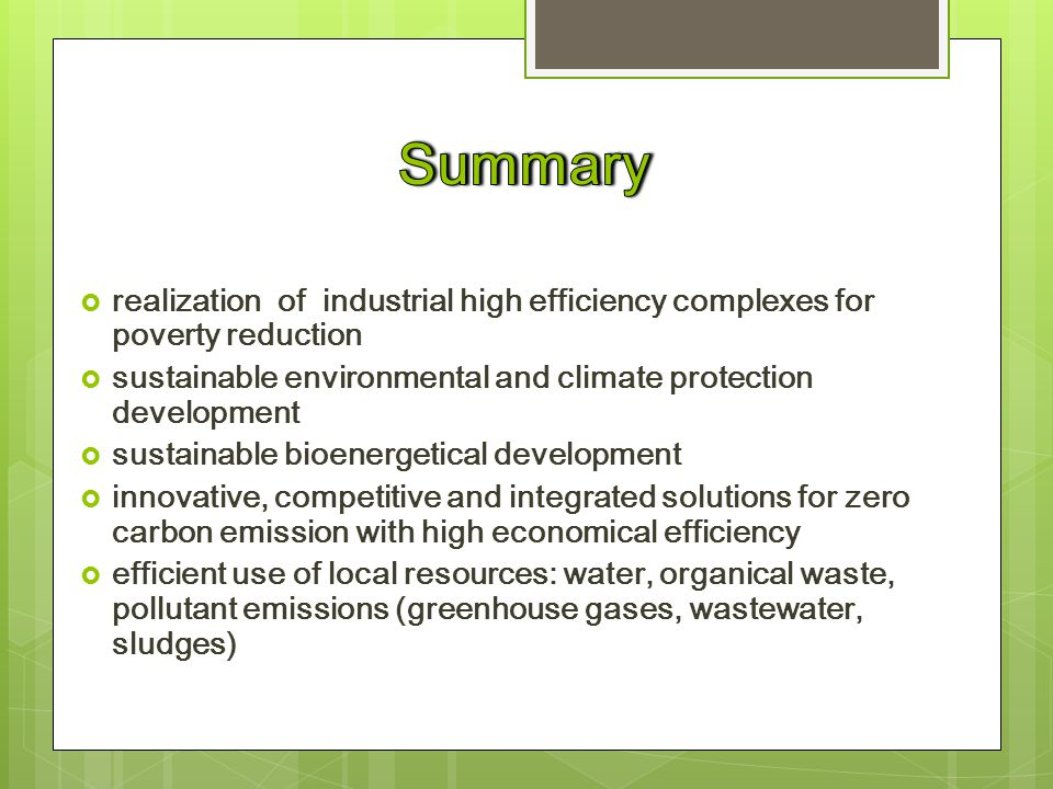  realization of industrial high efficiency complexes for poverty reduction  sustainable environmental and climate protection development  sustainable bioenergetical development  innovative, competitive and integrated solutions for zero carbon emission with high economical efficiency  efficient use of local resources: water, organical waste, pollutant emissions (greenhouse gases, wastewater, sludges)