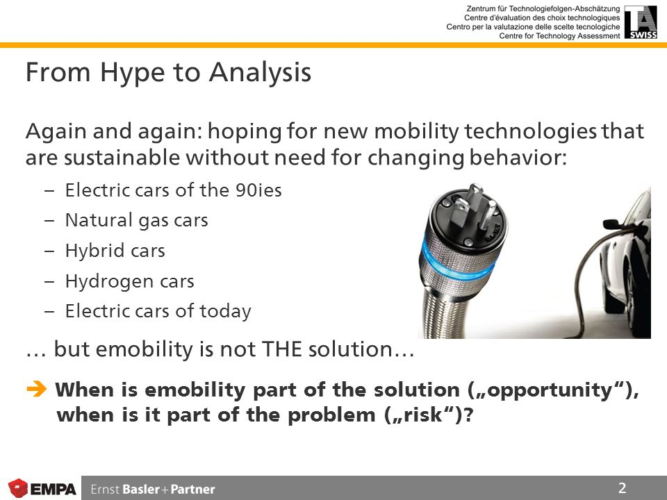"From Hype to Analysis Again and again: hoping for new mobility technologies that are sustainable without need for changing behavior: – Electric cars of the 90ies – Natural gas cars – Hybrid cars – Hydrogen cars – Electric cars of today … but emobility is not THE solution…  When is emobility part of the solution (""opportunity ), when is it part of the problem (""risk )."