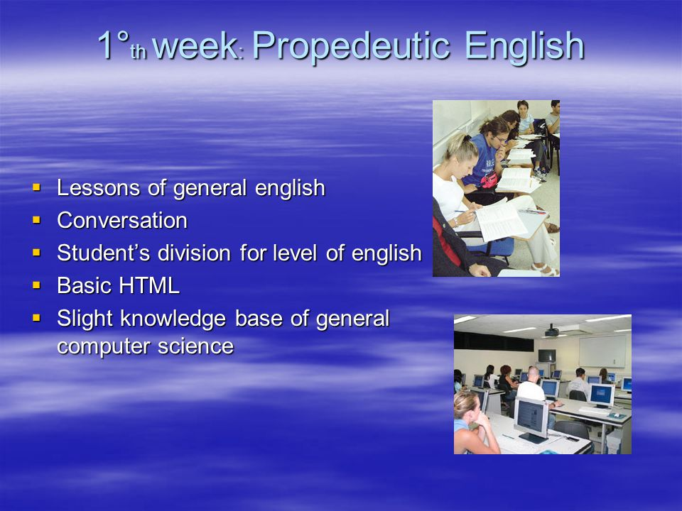 1° th week : Propedeutic English  Lessons of general english  Conversation  Student's division for level of english  Basic HTML  Slight knowledge base of general computer science