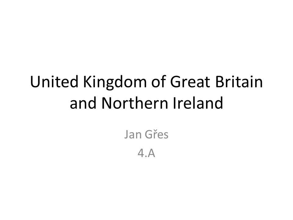 United Kingdom of Great Britain and Northern Ireland Jan Gřes 4.A