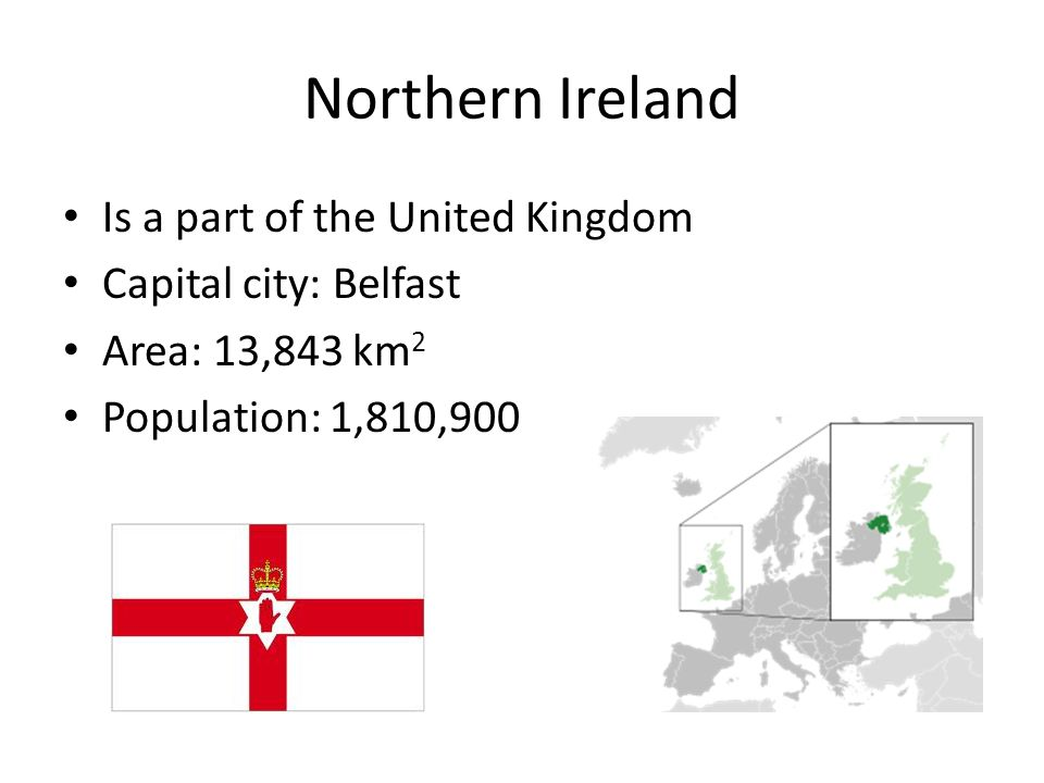 Northern Ireland Is a part of the United Kingdom Capital city: Belfast Area: 13,843 km 2 Population: 1,810,900