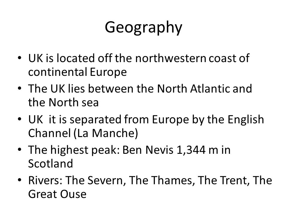 Geography UK is located off the northwestern coast of continental Europe The UK lies between the North Atlantic and the North sea UK it is separated from Europe by the English Channel (La Manche) The highest peak: Ben Nevis 1,344 m in Scotland Rivers: The Severn, The Thames, The Trent, The Great Ouse