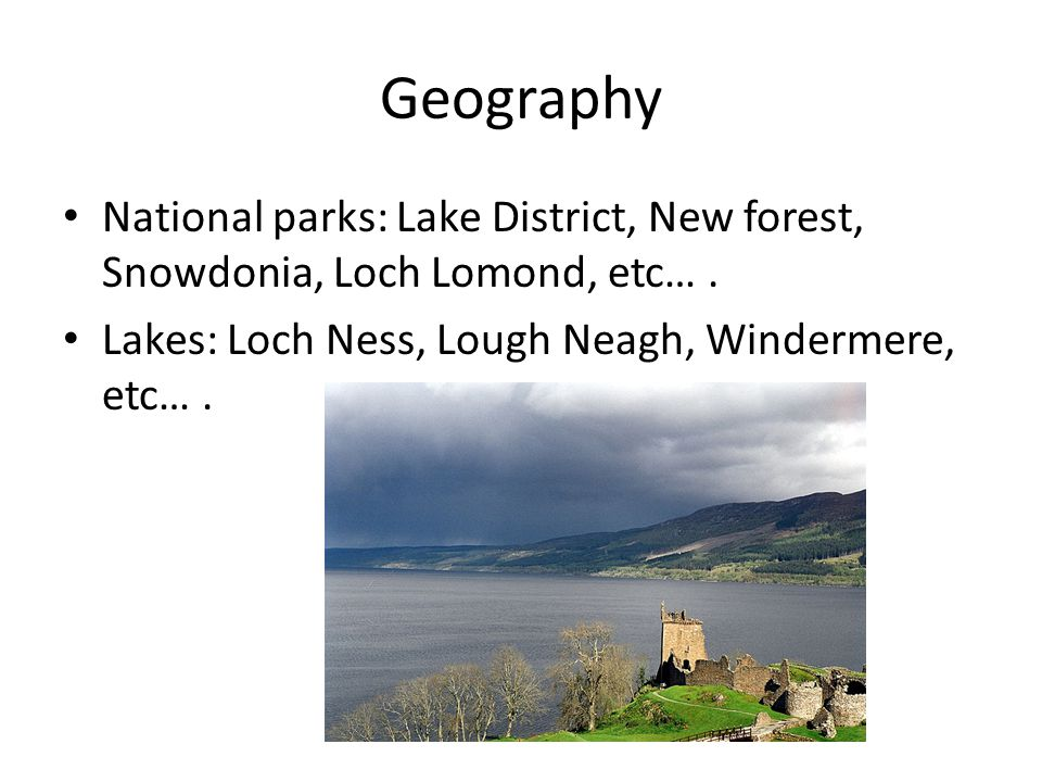 Geography National parks: Lake District, New forest, Snowdonia, Loch Lomond, etc….