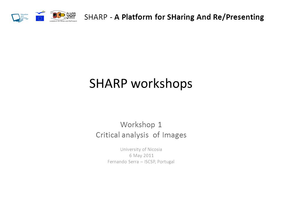SHARP workshops Workshop 1 Critical analysis of Images University of Nicosia 6 May 2011 Fernando Serra – ISCSP, Portugal SHARP - A Platform for SHaring And Re/Presenting