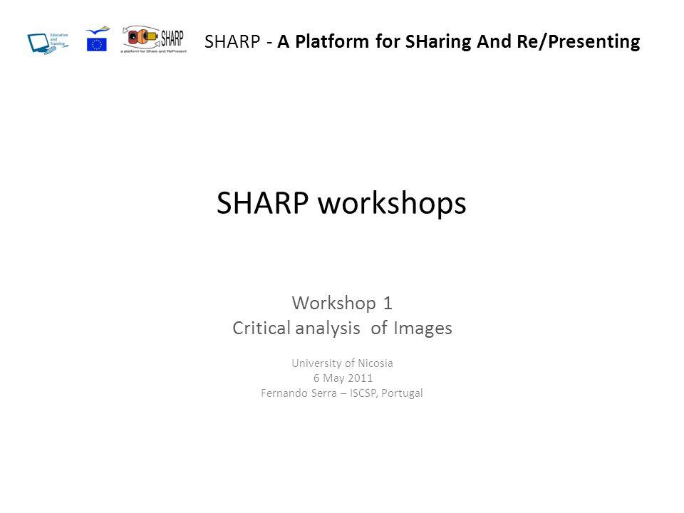 SHARP workshops Workshop 1 Critical analysis of Images University of Nicosia 6 May 2011 Fernando Serra – ISCSP, Portugal SHARP - A Platform for SHarin