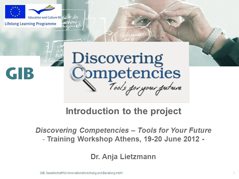 GIB Gesellschaft für Innovationsforschung und Beratung mbH Hier steht Blindtext 1 Introduction to the project Discovering Competencies – Tools for Your Future - Training Workshop Athens, 19-20 June 2012 - Dr.