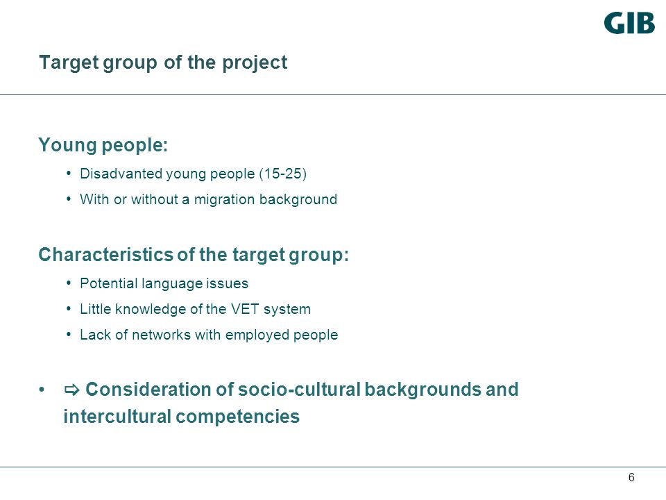 6 Target group of the project Young people: Disadvanted young people (15-25) With or without a migration background Characteristics of the target group: Potential language issues Little knowledge of the VET system Lack of networks with employed people  Consideration of socio-cultural backgrounds and intercultural competencies