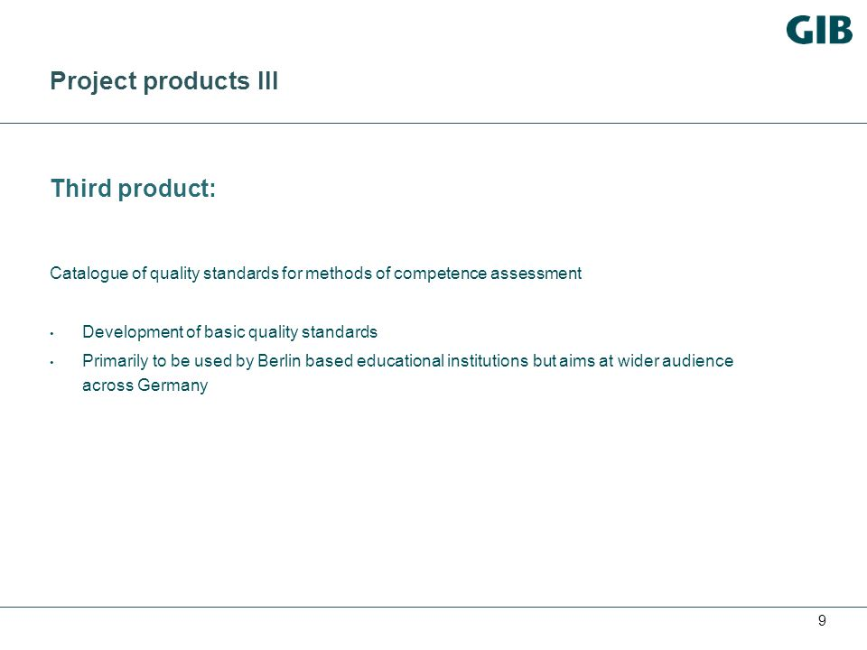 9 Project products III Third product: Catalogue of quality standards for methods of competence assessment Development of basic quality standards Primarily to be used by Berlin based educational institutions but aims at wider audience across Germany