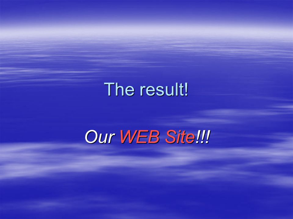 The result! Our WEB Site!!!