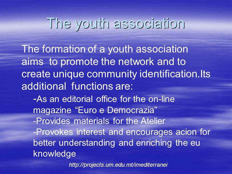 The youth association http://projects.um.edu.mt/imediterranei The formation of a youth association aims to promote the network and to create unique community identification.Its additional functions are: - As an editorial office for the on-line magazine Euro e Democrazia -Provides materials for the Atelier -Provokes interest and encourages acion for better understanding and enriching the eu knowledge