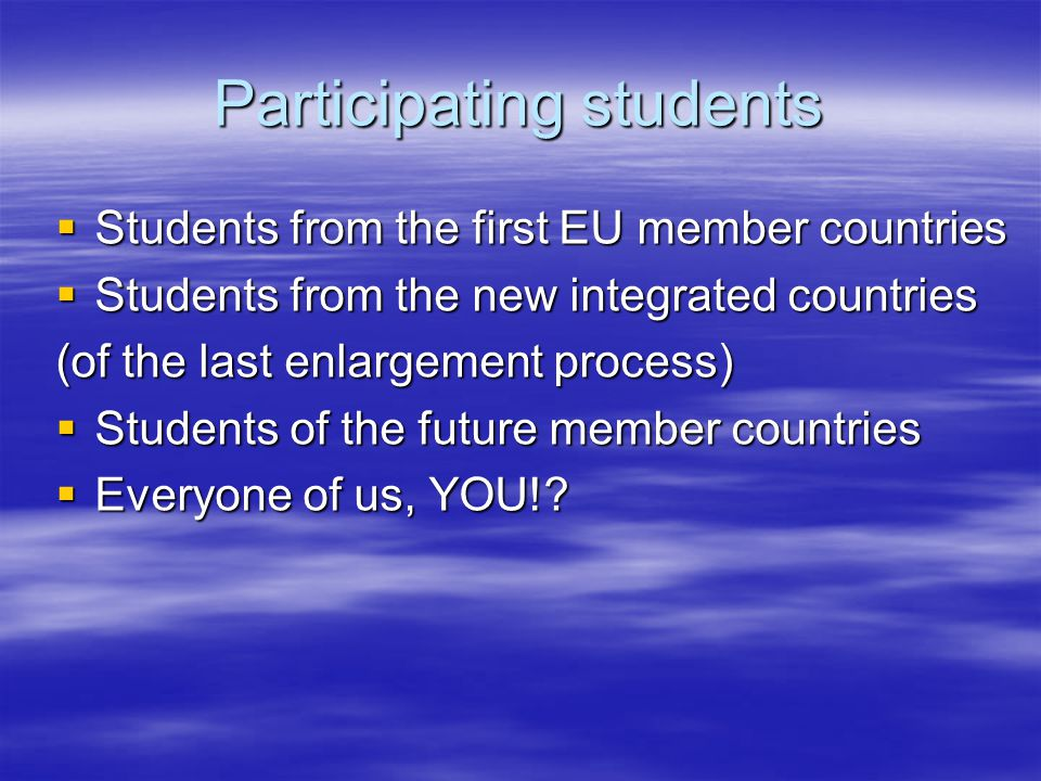 Participating students  Students from the first EU member countries  Students from the new integrated countries (of the last enlargement process)  Students of the future member countries  Everyone of us, YOU!