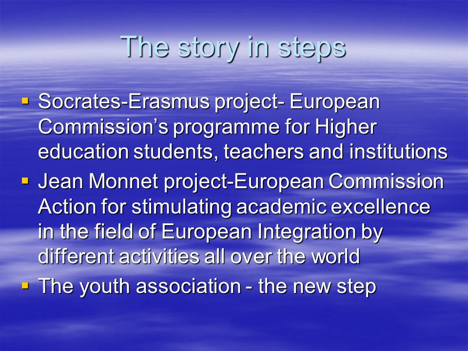 The story in steps  Socrates-Erasmus project- European Commission's programme for Higher education students, teachers and institutions  Jean Monnet project-European Commission Action for stimulating academic excellence in the field of European Integration by different activities all over the world  The youth association - the new step