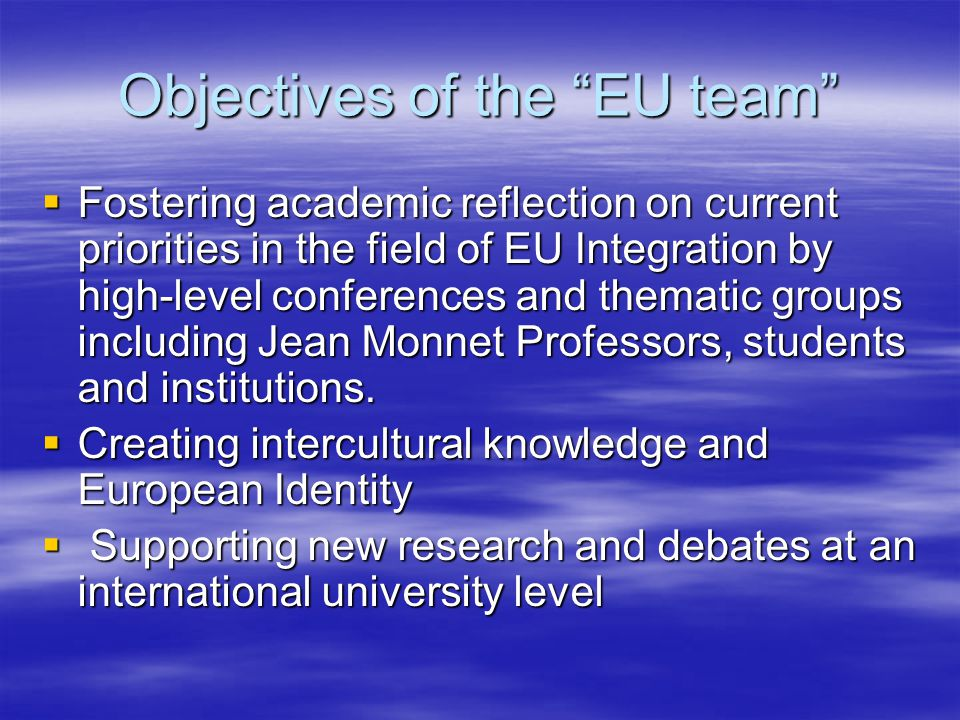 Objectives of the EU team  Fostering academic reflection on current priorities in the field of EU Integration by high-level conferences and thematic groups including Jean Monnet Professors, students and institutions.