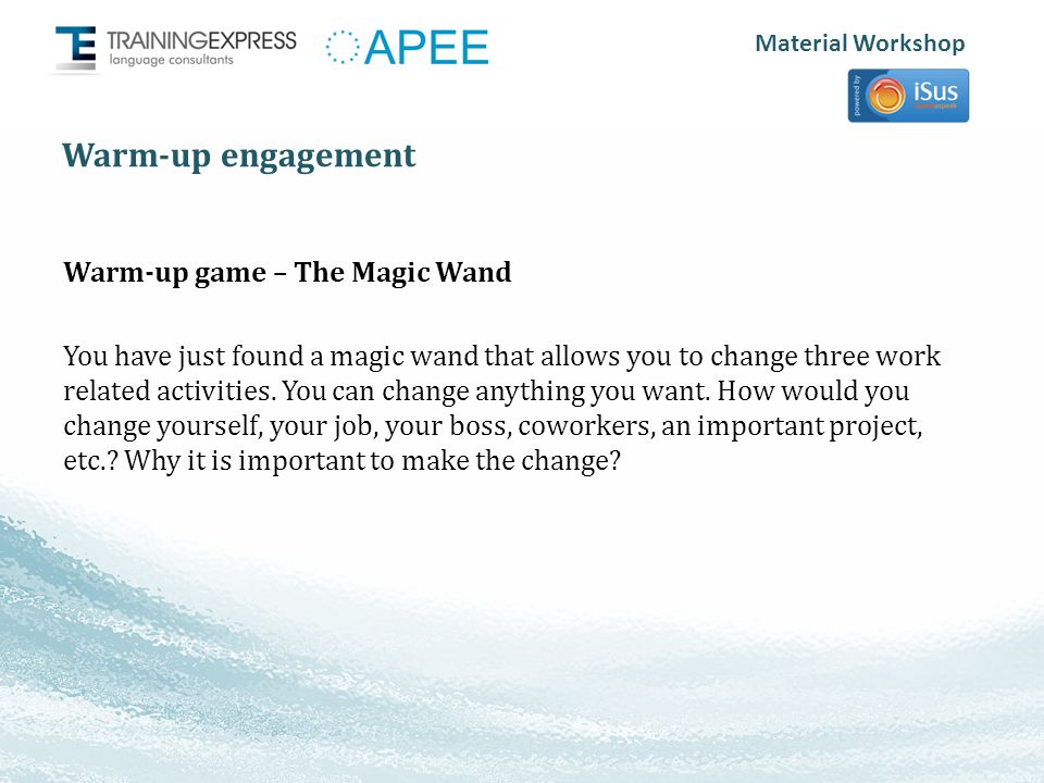 Material Workshop Warm-up engagement Warm-up game – The Magic Wand You have just found a magic wand that allows you to change three work related activities.