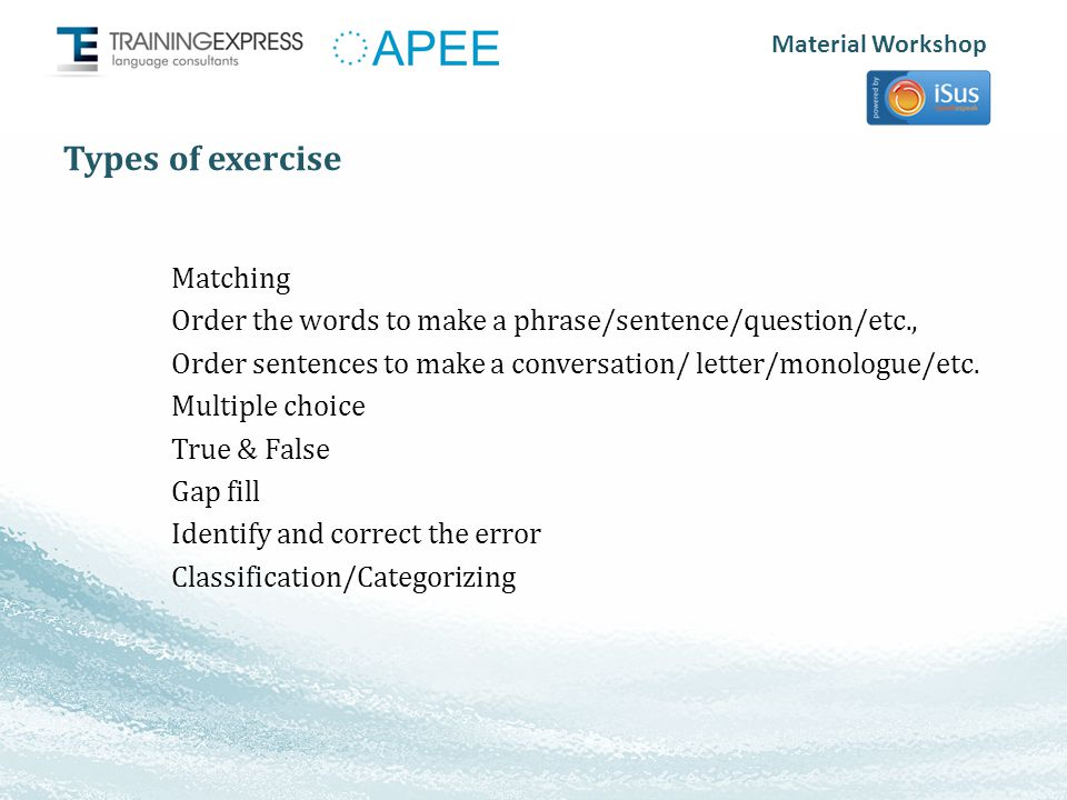 Material Workshop Types of exercise Matching Order the words to make a phrase/sentence/question/etc., Order sentences to make a conversation/ letter/monologue/etc.