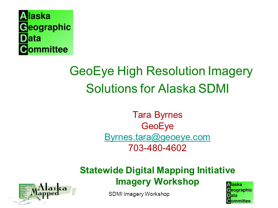 SDMI Imagery Workshop GeoEye High Resolution Imagery Solutions for Alaska SDMI Tara Byrnes GeoEye Byrnes.tara@geoeye.com 703-480-4602 Statewide Digital Mapping Initiative Imagery Workshop