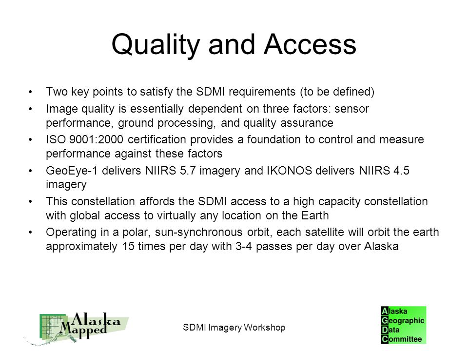 Quality and Access Two key points to satisfy the SDMI requirements (to be defined) Image quality is essentially dependent on three factors: sensor performance, ground processing, and quality assurance ISO 9001:2000 certification provides a foundation to control and measure performance against these factors GeoEye-1 delivers NIIRS 5.7 imagery and IKONOS delivers NIIRS 4.5 imagery This constellation affords the SDMI access to a high capacity constellation with global access to virtually any location on the Earth Operating in a polar, sun-synchronous orbit, each satellite will orbit the earth approximately 15 times per day with 3-4 passes per day over Alaska SDMI Imagery Workshop