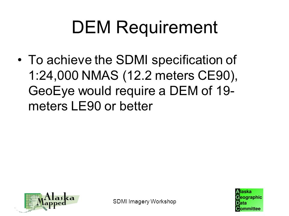 DEM Requirement To achieve the SDMI specification of 1:24,000 NMAS (12.2 meters CE90), GeoEye would require a DEM of 19- meters LE90 or better SDMI Imagery Workshop