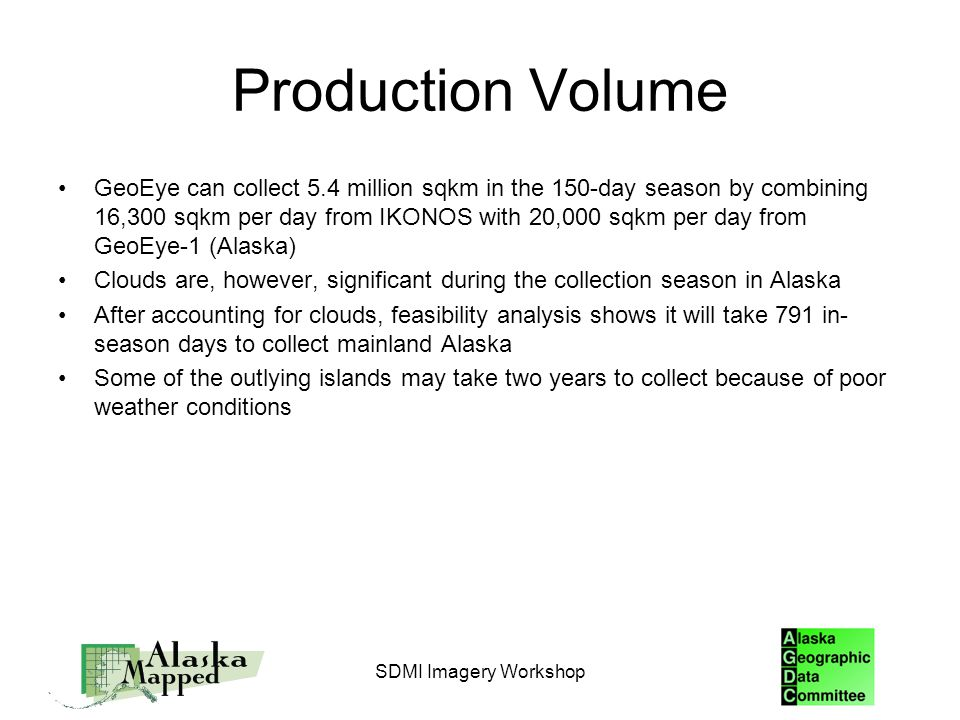Production Volume GeoEye can collect 5.4 million sqkm in the 150-day season by combining 16,300 sqkm per day from IKONOS with 20,000 sqkm per day from GeoEye-1 (Alaska) Clouds are, however, significant during the collection season in Alaska After accounting for clouds, feasibility analysis shows it will take 791 in- season days to collect mainland Alaska Some of the outlying islands may take two years to collect because of poor weather conditions SDMI Imagery Workshop
